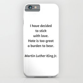 Martin Luther King Inspirational Quote - I have decided to stick with love - hate is too great a bur iPhone Case