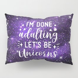 I'm Done Adulting Let's Be Unicorns Pillow Sham