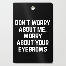 Worry About Your Eyebrows Funny Quote Cutting Board