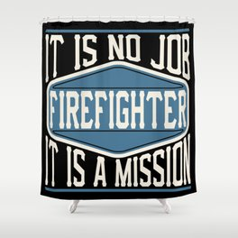 Firefighter  - It Is No Job, It Is A Mission Shower Curtain
