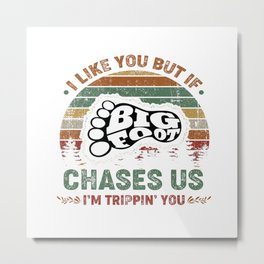 I like you but if chases us I'm trippin you bigfoot Metal Print