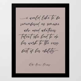 Ruth Bader Ginsburg Quote | I would like to be remembered as someone who used whatever talent she had to do her work to the very best of her ability Art Print