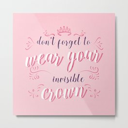 Dont forget to wear your invisible crown Metal Print