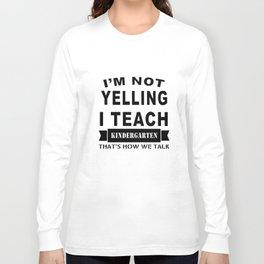 I am not yelling I teach kindergarten thats how we talk teacher t-shirts Long Sleeve T-shirt
