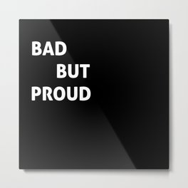 Bad But Proud Metal Print