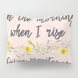 In the Morning, when I rise, Give me Jesus Pillow Sham