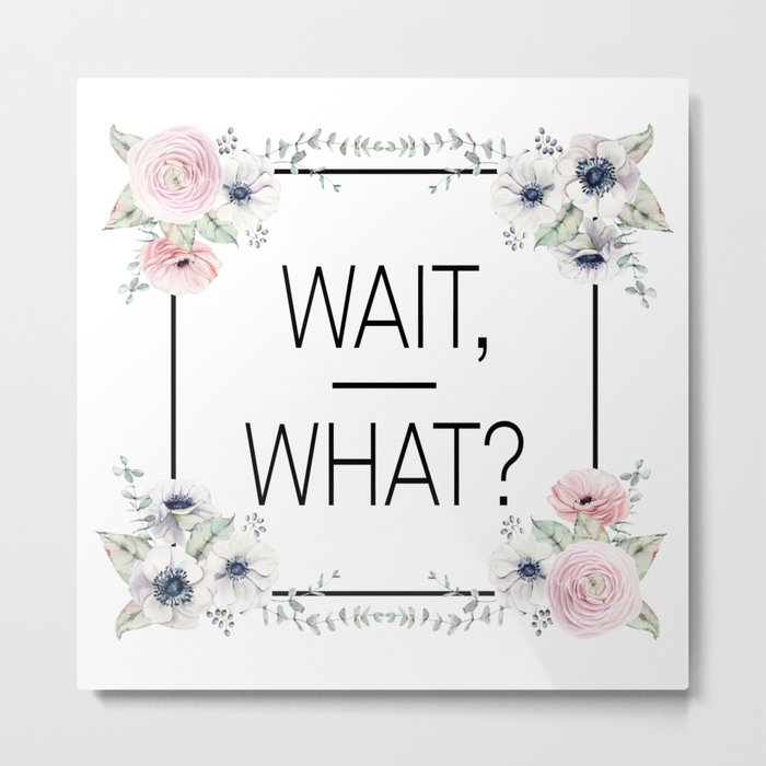 Wait, What? Metal Print