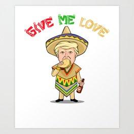 Give Me Love Tacos - Donald Trump - Cinco De Mayo Art Print