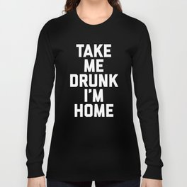 Take Me Drunk Funny Quote Long Sleeve T-shirt