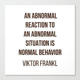 Viktor Frankl Quote -  AN ABNORMAL REACTION TO AN ABNORMAL SITUATION IS NORMAL BEHAVIOR Canvas Print