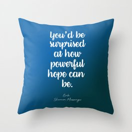You'd be surprised at how powerful hope can be. Throw Pillow