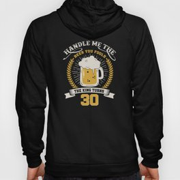 Handle me the beer you fools, the king turns - 30th Birthday shirt funny Hoody