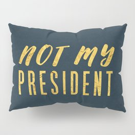 Not My President 1.0 - Gold on Navy #resistance Pillow Sham