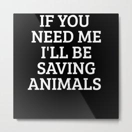 If you need me I will be saving animal Lover Metal Print