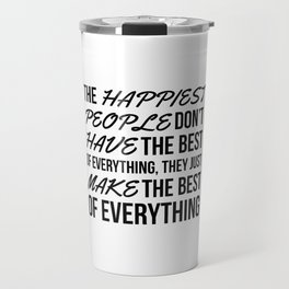 The Happiest People Don't Have the Best of Everything, They Just Make the Best of Everything Travel Mug