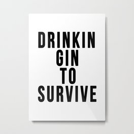 DRINKIN GIN TO SURVIVE Metal Print