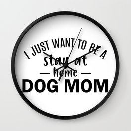 I just want to be a stay at home dog mom Wall Clock