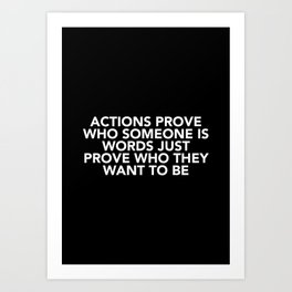 Actions Prove Who Someone Is Art Print