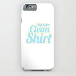 Hilarious Humor Funny Lazy Sluggish Laziness My Only Clean Shirt Gift iPhone Case