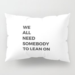 we all need somebody to lean on Pillow Sham