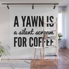A YAWN IS A SILENT SCREAM FOR COFFEE Wall Mural