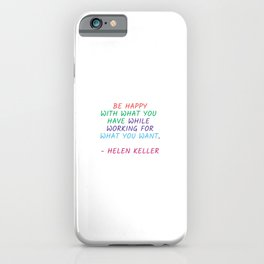BE HAPPY WITH WHAT YOU HAVE WHILE WORKING FOR WHAT YOU WANT - HELEN KELLER iPhone Case