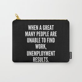 When a great many people are unable to find work unemployment results Carry-All Pouch
