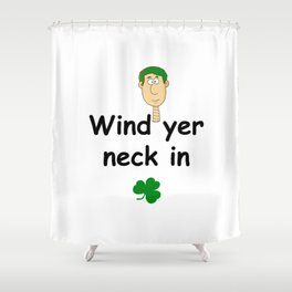 Wind ye neck in - Irish Slang Shower Curtain