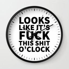 Looks Like It's Fuck This Shit O'Clock Wall Clock