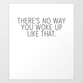 There's No Way You Woke Like That Art Print