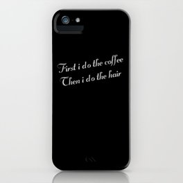First I Do The Coffee Then I Do The Hair iPhone Case