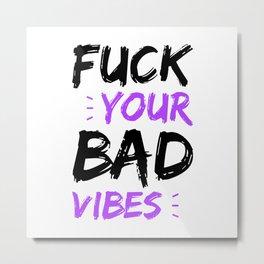 Fuck your bad vibes Metal Print