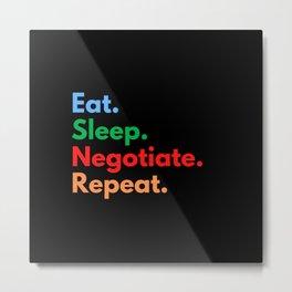 Eat. Sleep. Negotiate. Repeat. Metal Print