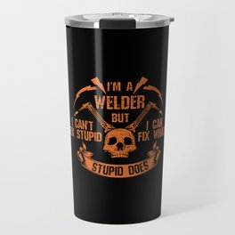 I'm A Welder I Can't Fix Stupid I  Can Fix What Stupid Does Welders Power Loves - Welders School Travel Mug