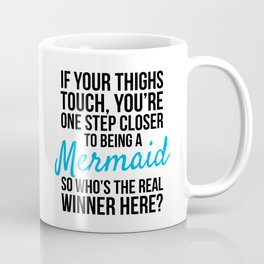IF YOUR THIGHS TOUCH, YOU'RE ONE STEP CLOSER TO BEING A MERMAID, SO WHO'S THE REAL WINNER HERE? Coffee Mug