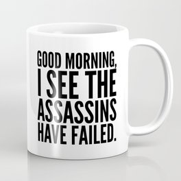Good morning, I see the assassins have failed. Coffee Mug