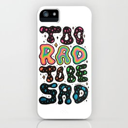 Too Rad To Be Sad iPhone Case
