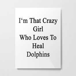 I'm That Crazy Girl Who Loves To Heal Dolphins  Metal Print