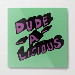 Dude-A-Licious Metal Print