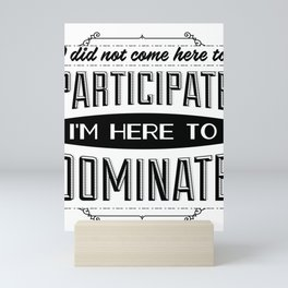 I did not come here to participate. I'm here to dominate. Mini Art Print