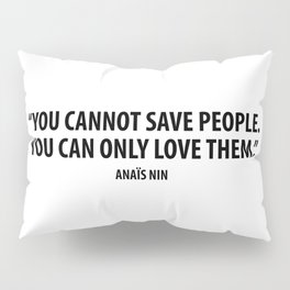 You cannot save people. You can only love them - Anaïs Nin Pillow Sham