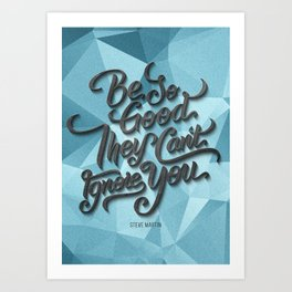 """""""Be so good they can´t ignore you"""" (Steve Martin quote) Art Print"""