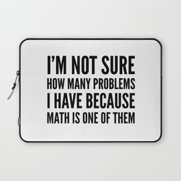 I'M NOT SURE HOW MANY PROBLEMS I HAVE BECAUSE MATH IS ONE OF THEM Laptop Sleeve