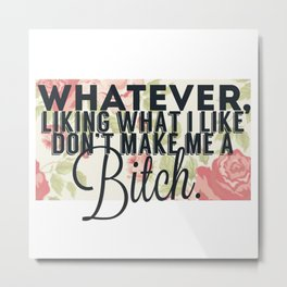 whatever liking what i like don't make me a bitch Metal Print