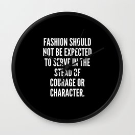 Fashion should not be expected to serve in the stead of courage or character Wall Clock