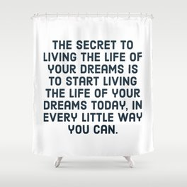 The secret to living the life of your dreams is to start living the life of your dreams today, in ev Shower Curtain