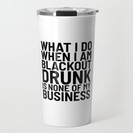 What I Do When I am Blackout Drunk is None of My Business Travel Mug