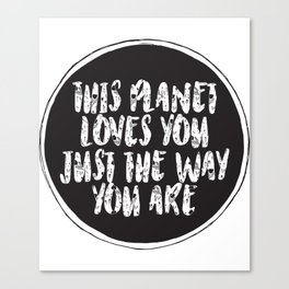 This planet loves you just the way you are Canvas Print