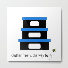 CLUTTER FREE IS THE WAY TO BE Metal Print