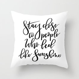 Stay close to people who feel like sunshine black lettering Throw Pillow